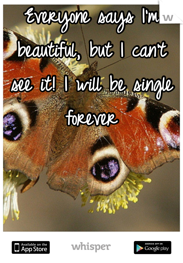 Everyone says I'm beautiful, but I can't see it! I will be single forever