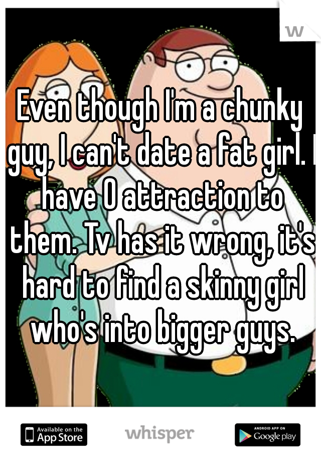 Even though I'm a chunky guy, I can't date a fat girl. I have 0 attraction to them. Tv has it wrong, it's hard to find a skinny girl who's into bigger guys.