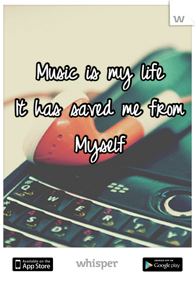 Music is my life  It has saved me from  Myself