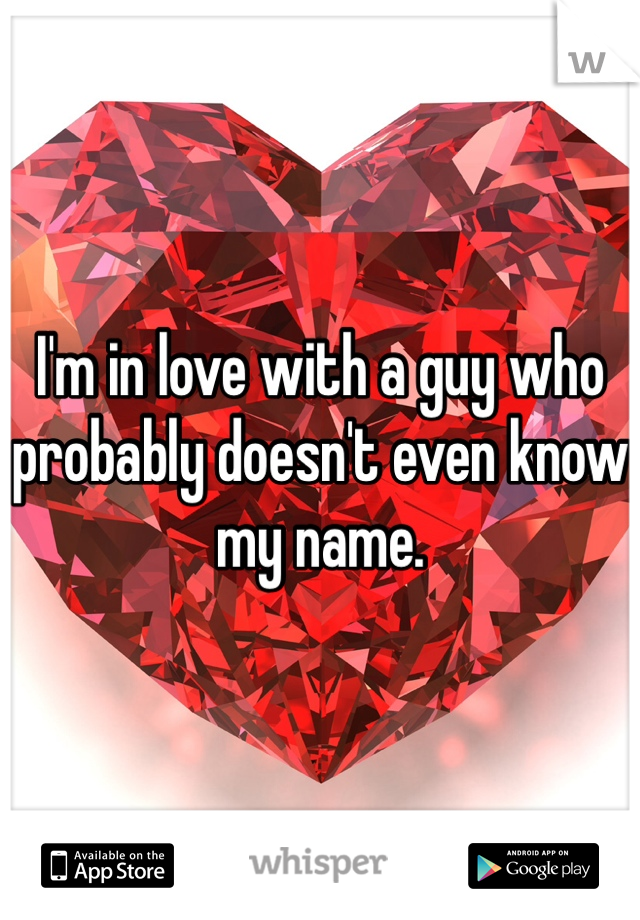I'm in love with a guy who probably doesn't even know my name.