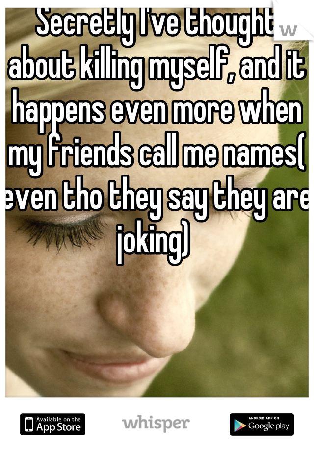 Secretly I've thought about killing myself, and it happens even more when my friends call me names( even tho they say they are joking)