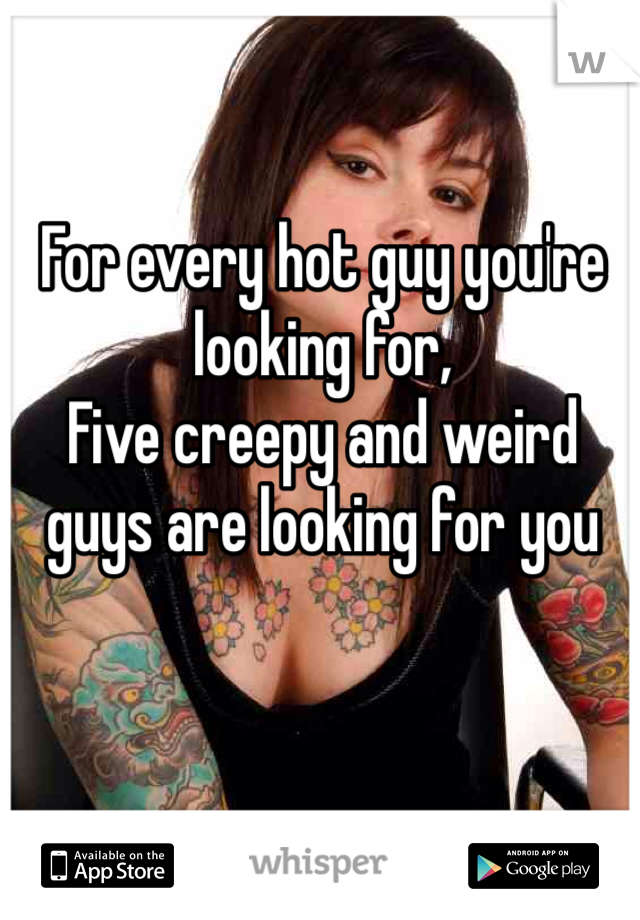 For every hot guy you're looking for, Five creepy and weird guys are looking for you