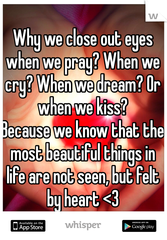 Why we close out eyes when we pray? When we cry? When we dream? Or when we kiss?  Because we know that the most beautiful things in life are not seen, but felt by heart <3