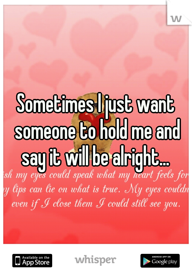 Sometimes I just want someone to hold me and say it will be alright...