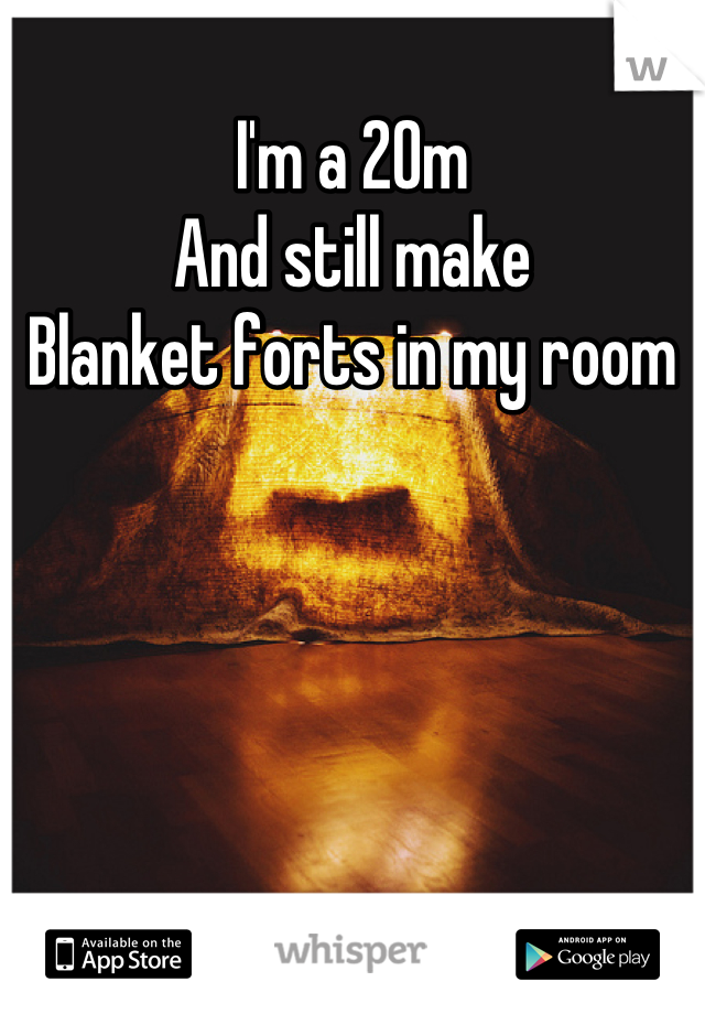 I'm a 20m And still make  Blanket forts in my room