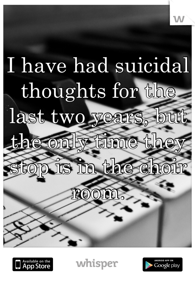 I have had suicidal thoughts for the last two years, but the only time they stop is in the choir room.