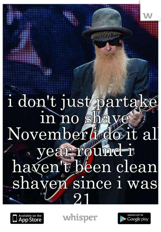 i don't just partake in no shave November i do it all year round i haven't been clean shaven since i was 21