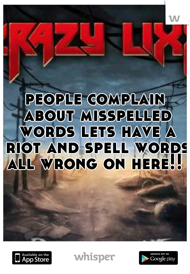 people complain about misspelled words lets have a riot and spell words all wrong on here!!