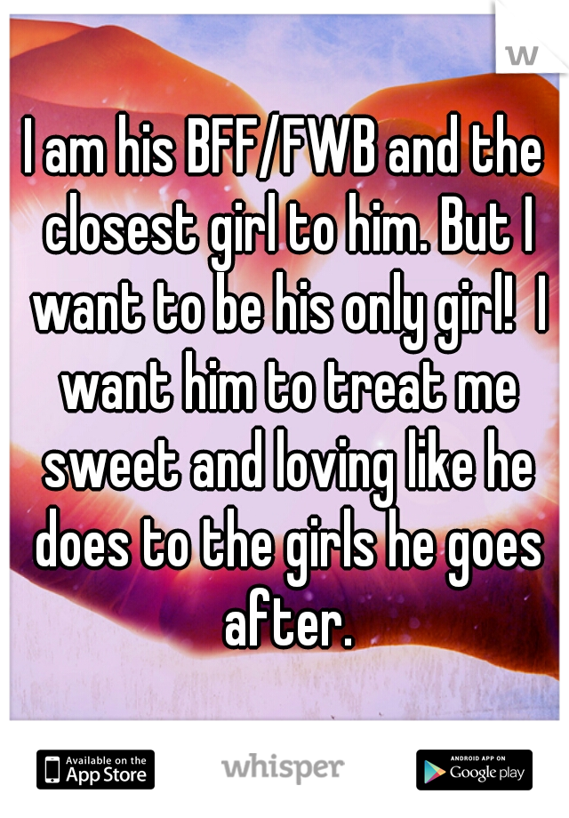 I am his BFF/FWB and the closest girl to him. But I want to be his only girl!  I want him to treat me sweet and loving like he does to the girls he goes after.
