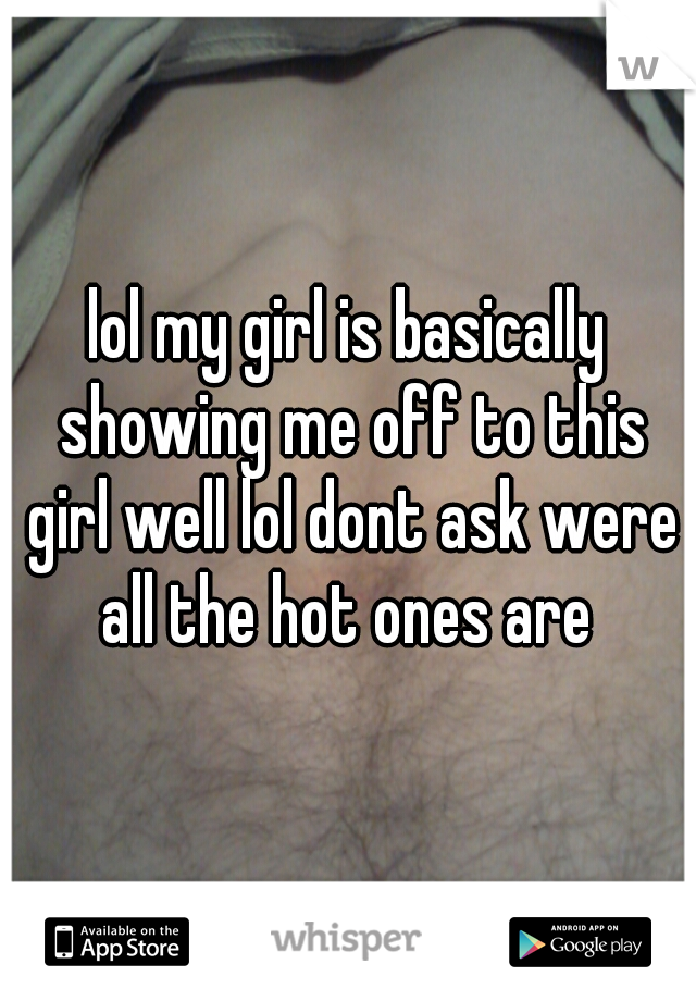 lol my girl is basically showing me off to this girl well lol dont ask were all the hot ones are