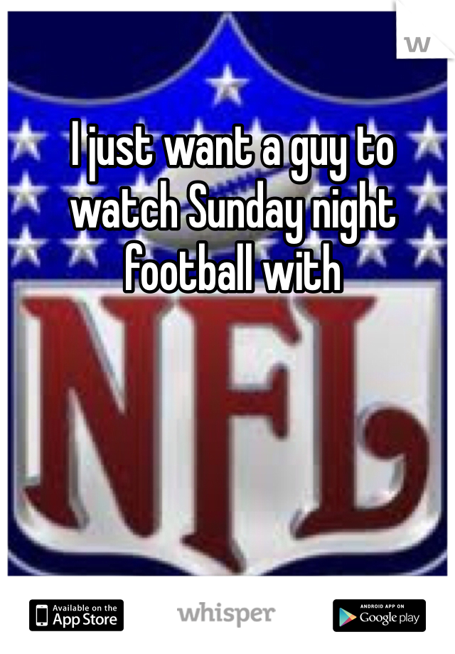 I just want a guy to watch Sunday night football with
