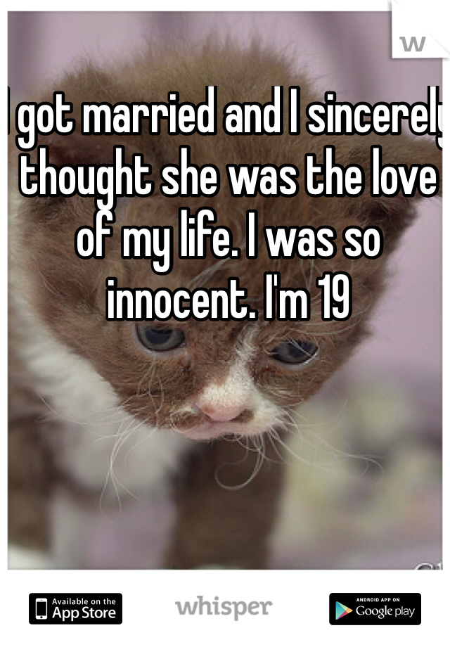I got married and I sincerely thought she was the love of my life. I was so innocent. I'm 19