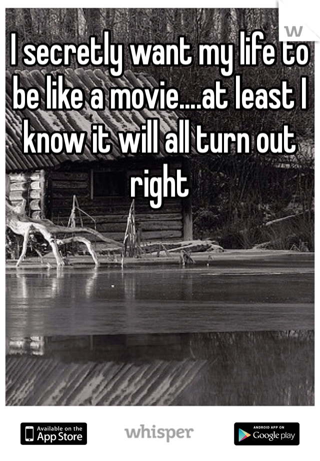 I secretly want my life to be like a movie....at least I know it will all turn out right