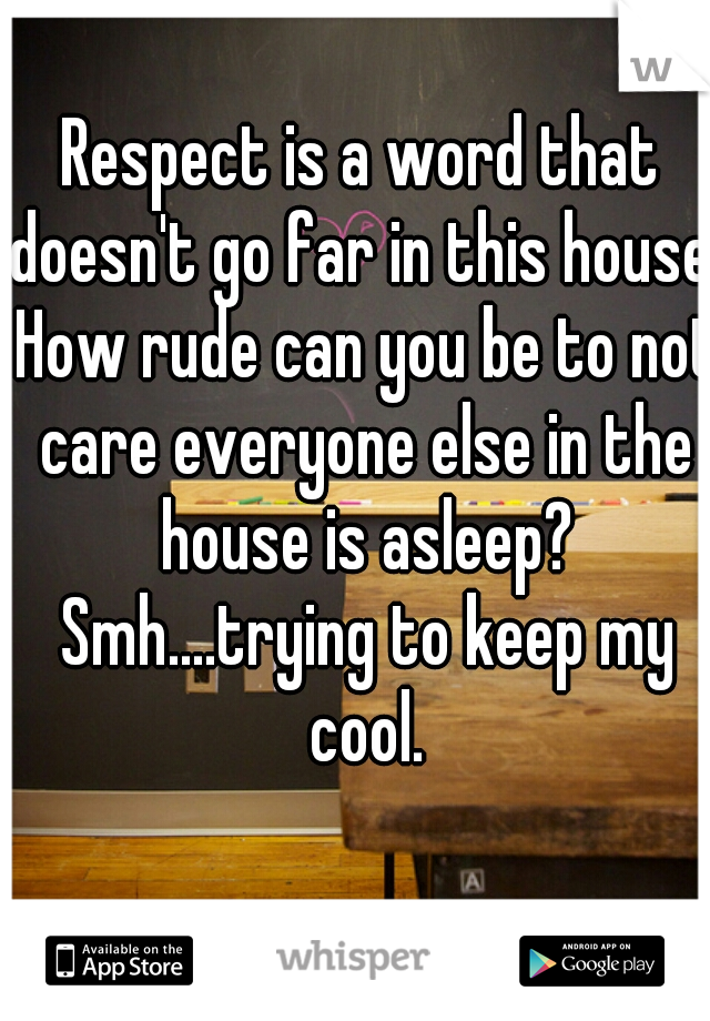 Respect is a word that doesn't go far in this house. How rude can you be to not care everyone else in the house is asleep? Smh....trying to keep my cool.