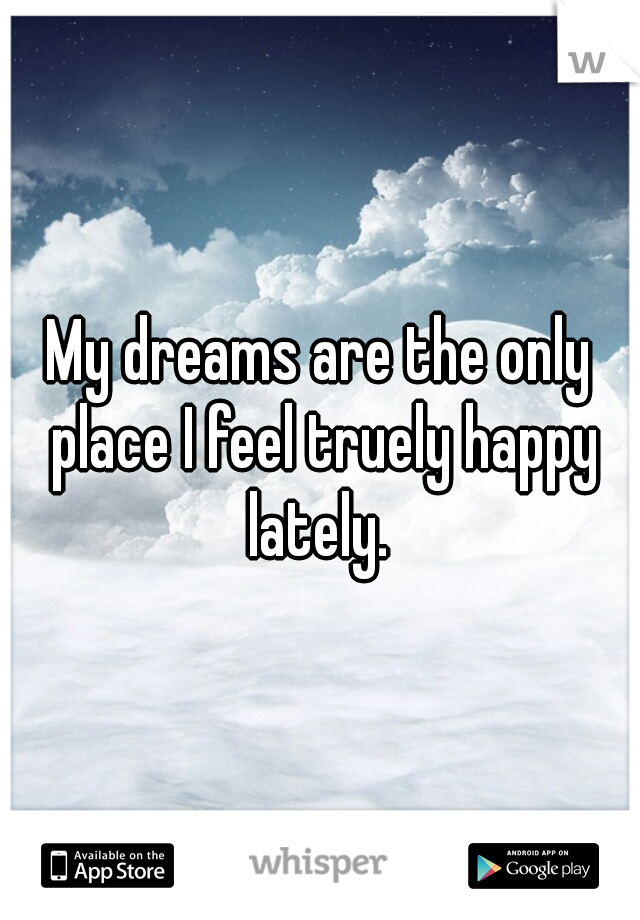 My dreams are the only place I feel truely happy lately.
