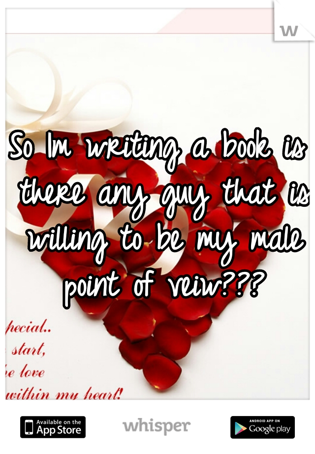 So Im writing a book is there any guy that is willing to be my male point of veiw???