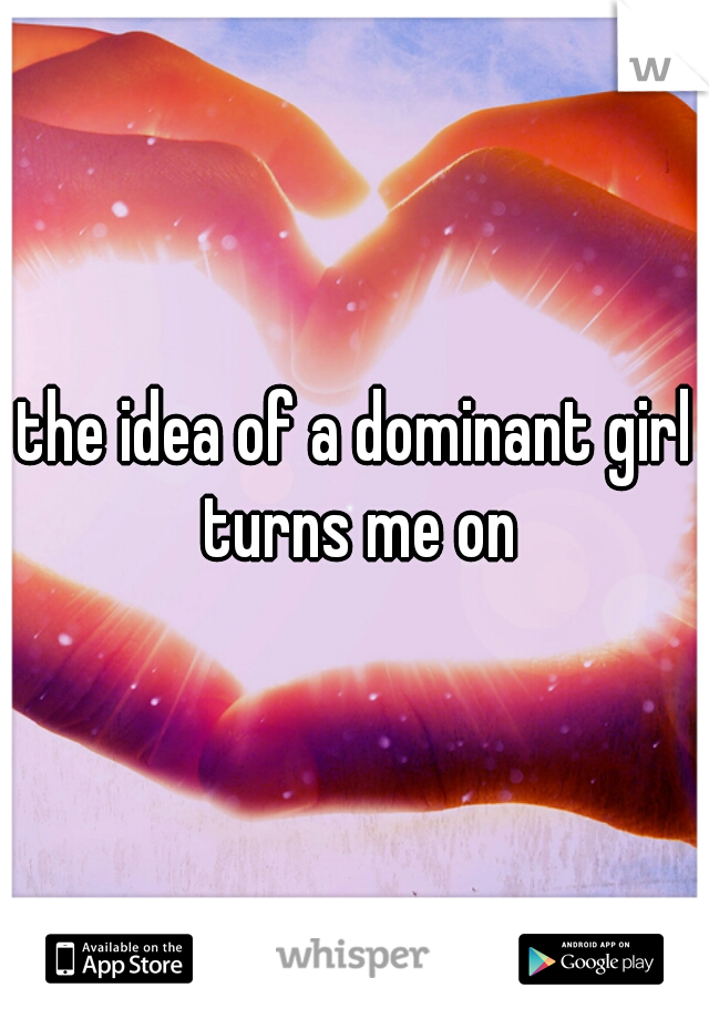 the idea of a dominant girl turns me on