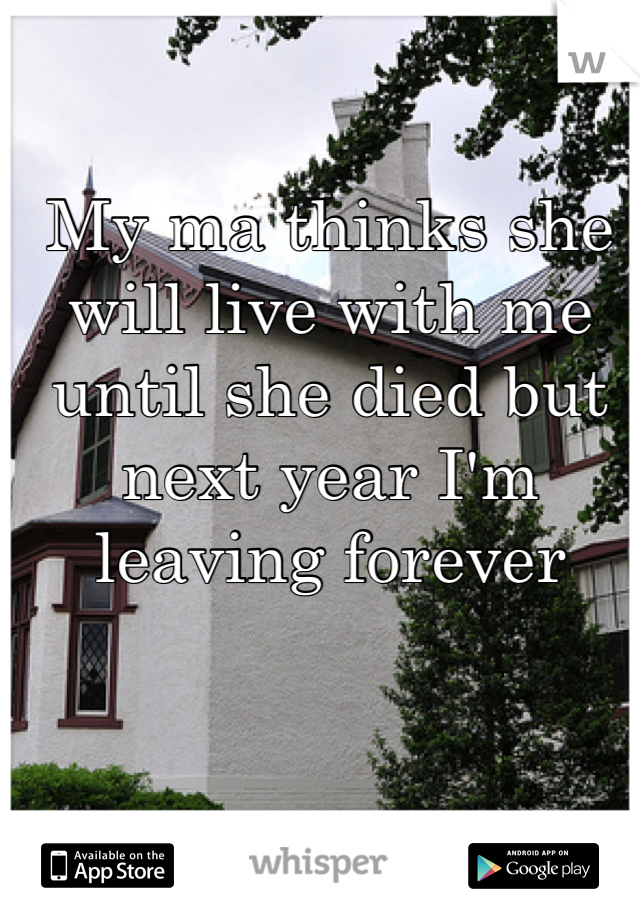 My ma thinks she will live with me until she died but next year I'm leaving forever