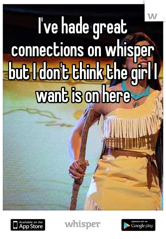 I've hade great connections on whisper but I don't think the girl I want is on here