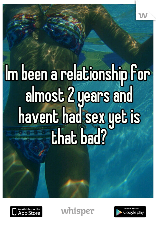 Im been a relationship for almost 2 years and havent had sex yet is that bad?