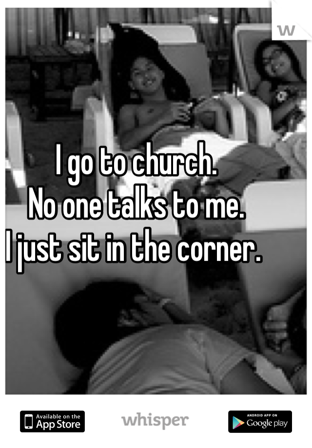 I go to church. No one talks to me.  I just sit in the corner.