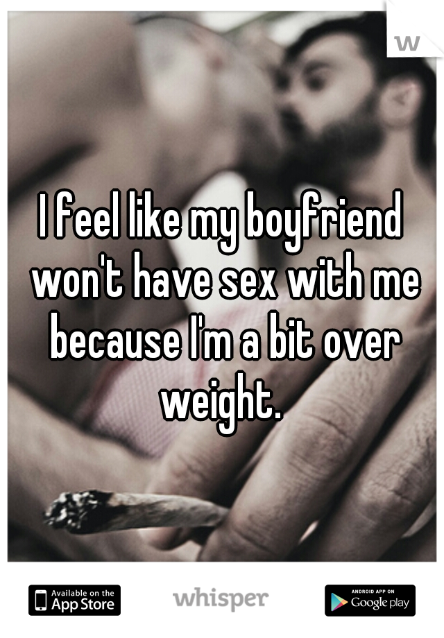 I feel like my boyfriend won't have sex with me because I'm a bit over weight.