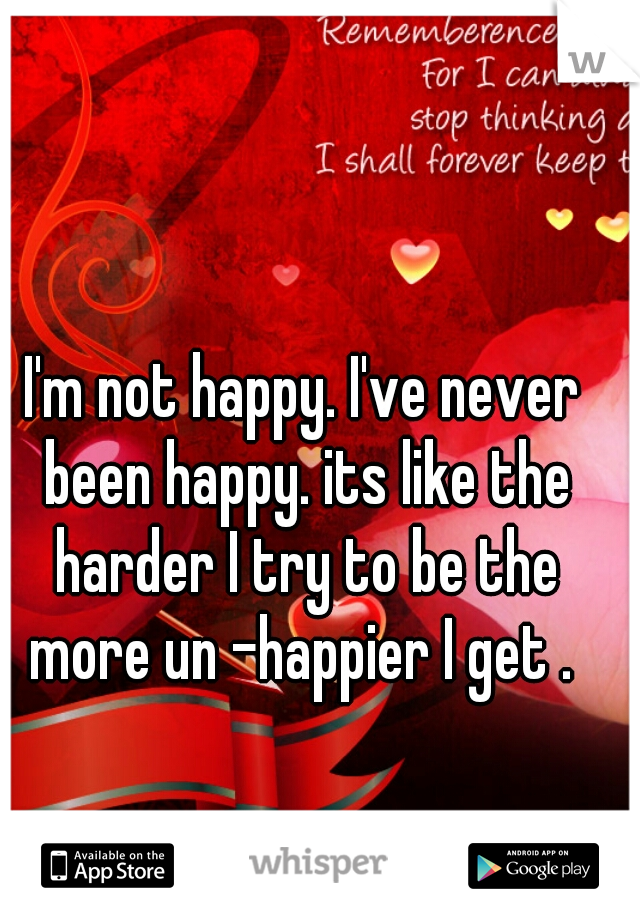 I'm not happy. I've never been happy. its like the harder I try to be the more un -happier I get .