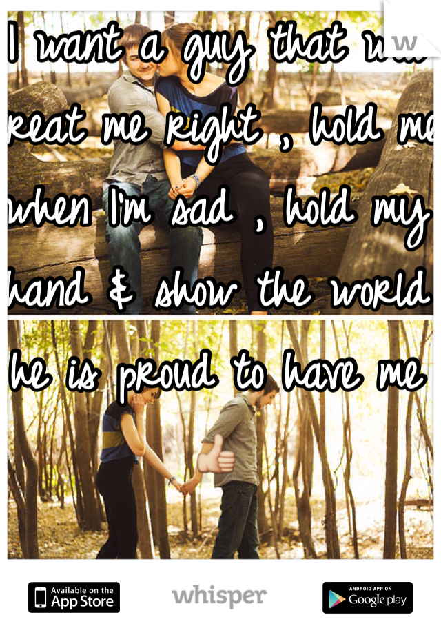 I want a guy that will treat me right , hold me when I'm sad , hold my hand & show the world he is proud to have me 👍