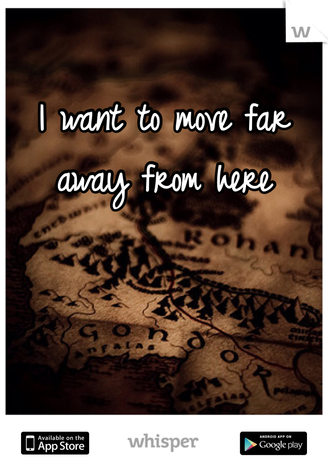 I want to move far away from here