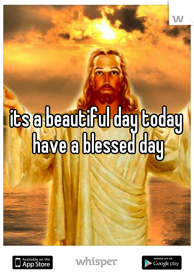its a beautiful day today have a blessed day