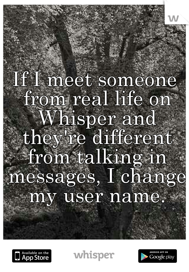 If I meet someone from real life on Whisper and they're different from talking in messages, I change my user name.