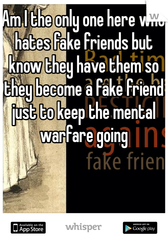 Am I the only one here who hates fake friends but know they have them so they become a fake friend just to keep the mental warfare going