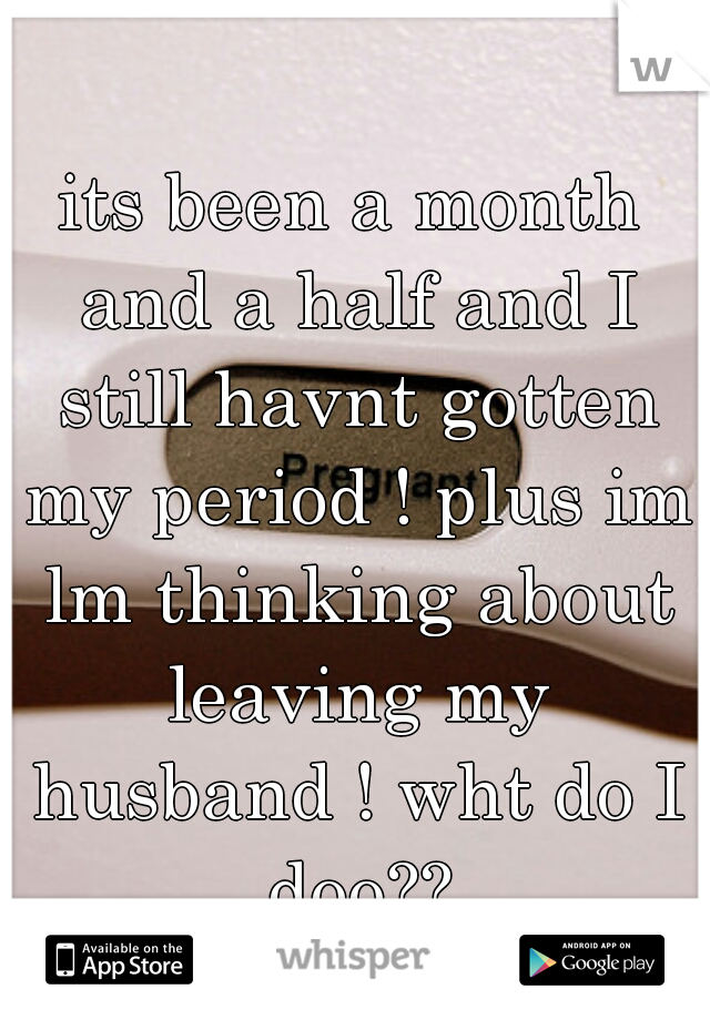 its been a month and a half and I still havnt gotten my period ! plus im lm thinking about leaving my husband ! wht do I doo??