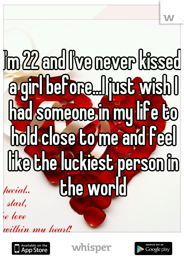 I'm 22 and I've never kissed a girl before...I just wish I had someone in my life to hold close to me and feel like the luckiest person in the world