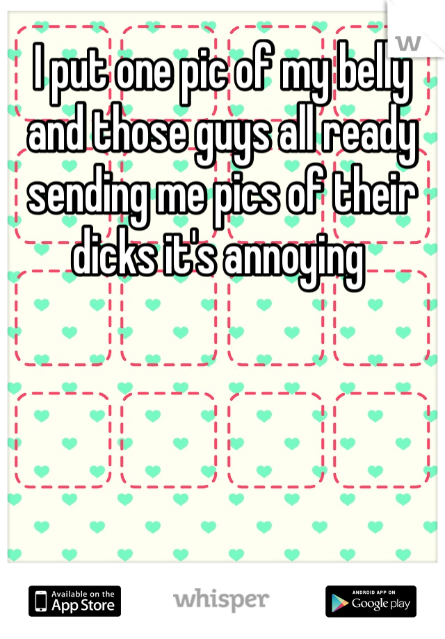 I put one pic of my belly and those guys all ready sending me pics of their dicks it's annoying