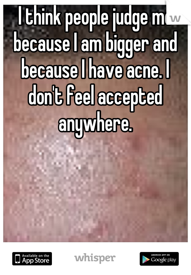 I think people judge me because I am bigger and because I have acne. I don't feel accepted anywhere.