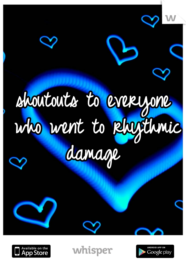 shoutouts to everyone who went to rhythmic damage