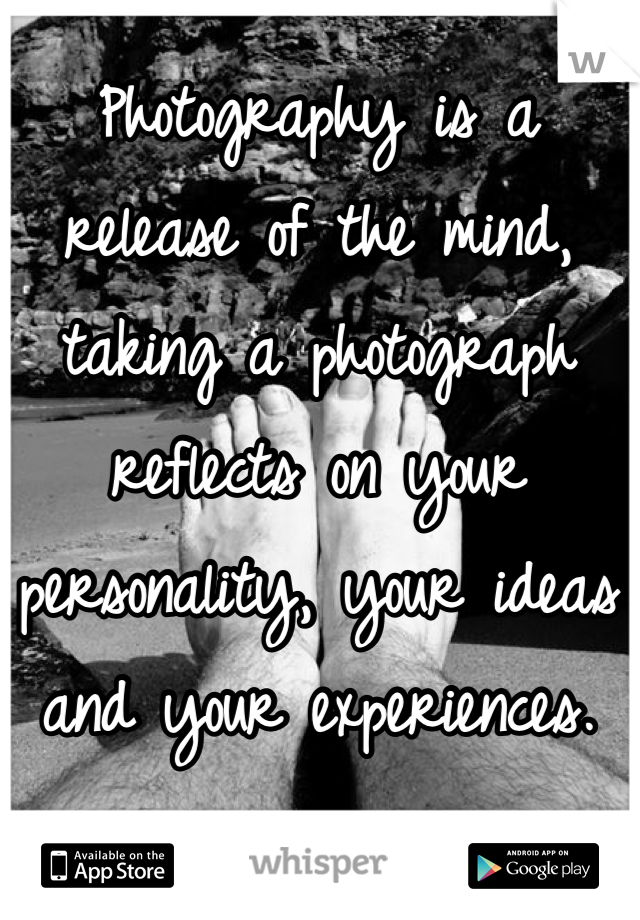 Photography is a  release of the mind,  taking a photograph  reflects on your  personality, your ideas  and your experiences.