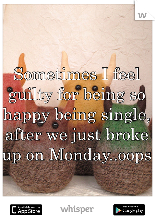 Sometimes I feel guilty for being so happy being single, after we just broke up on Monday..oops