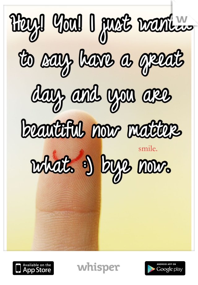 Hey! You! I just wanted to say have a great day and you are beautiful now matter what. :) bye now.
