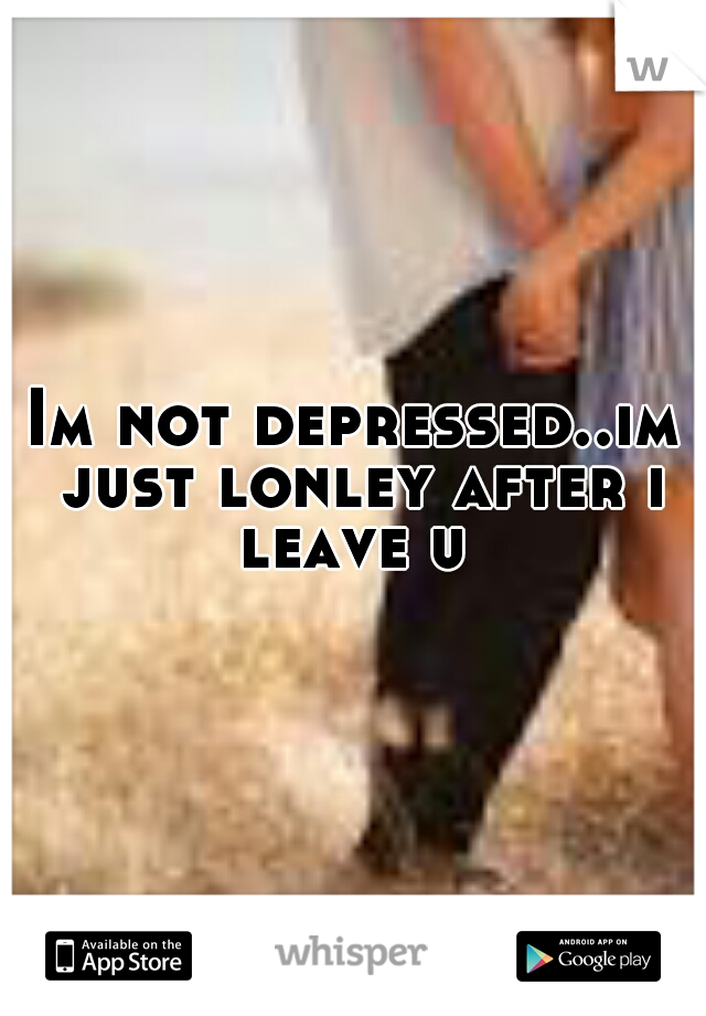 Im not depressed..im just lonley after i leave u