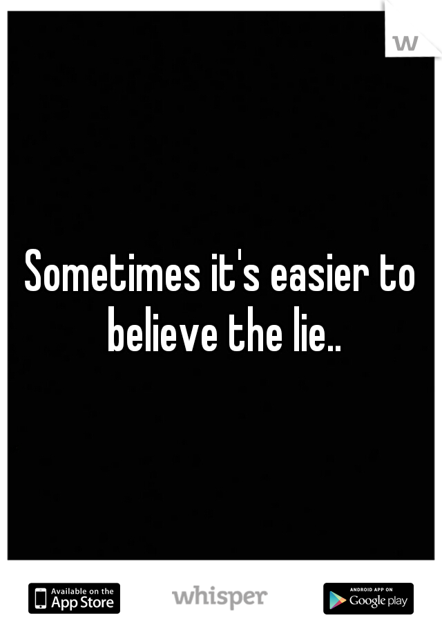 Sometimes it's easier to believe the lie..