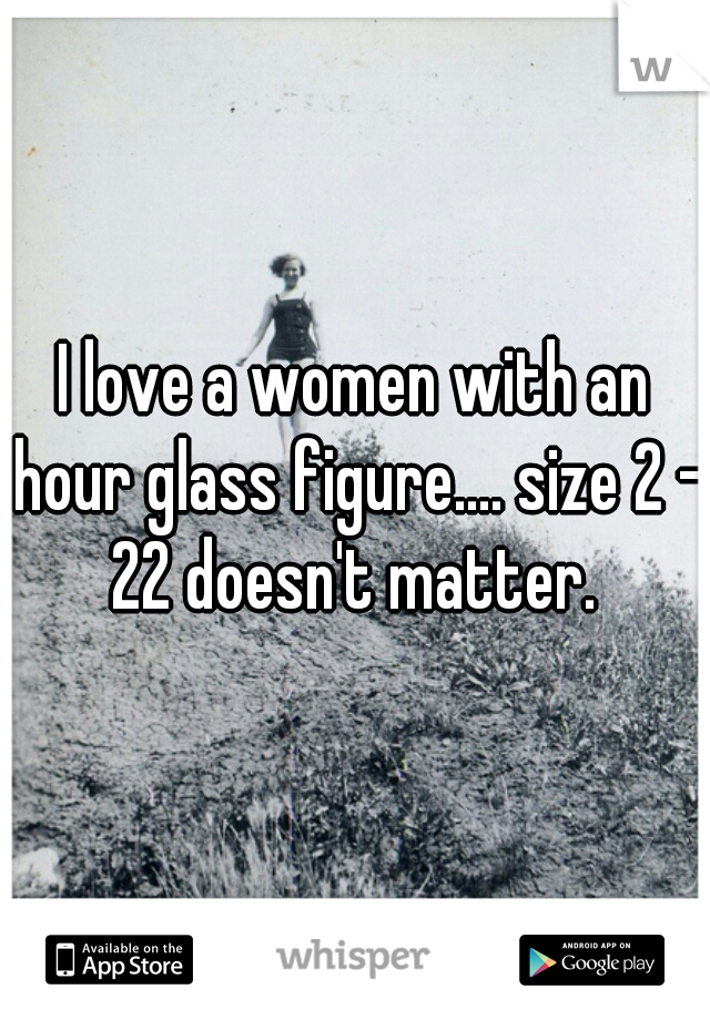 I love a women with an hour glass figure.... size 2 - 22 doesn't matter.