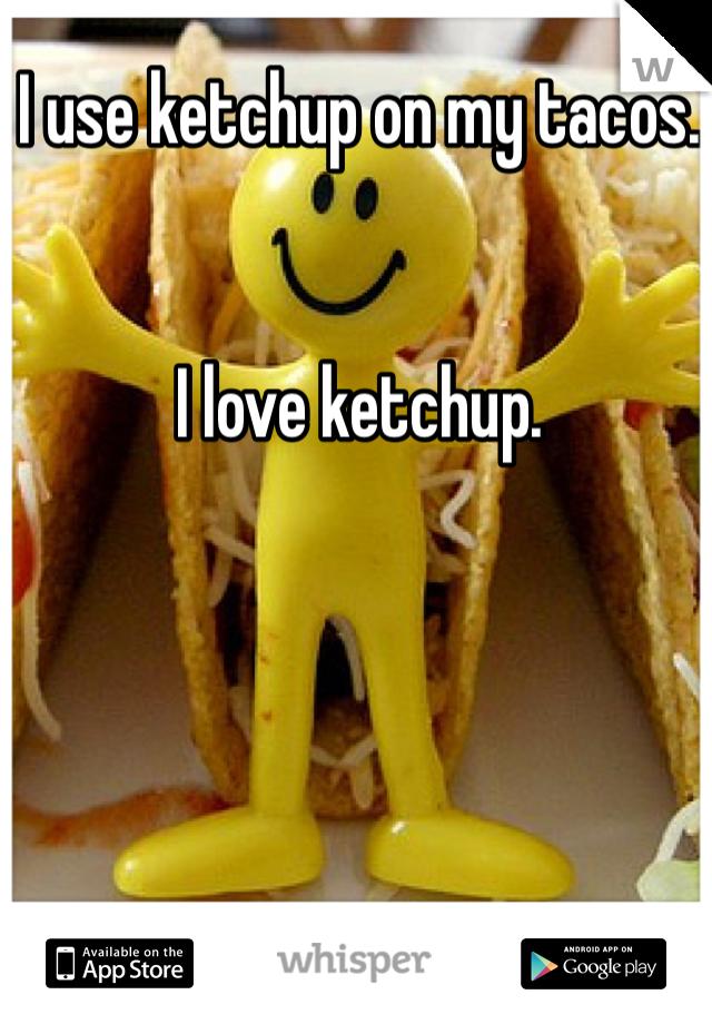 I use ketchup on my tacos.    I love ketchup.