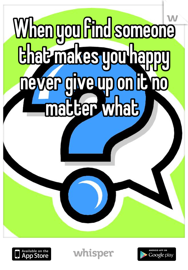 When you find someone that makes you happy never give up on it no matter what