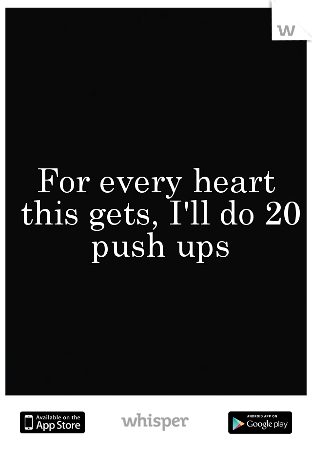 For every heart this gets, I'll do 20 push ups