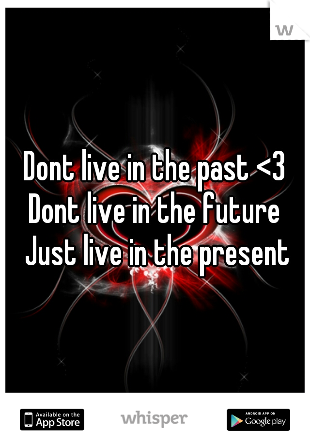 Dont live in the past <3 Dont live in the future Just live in the present