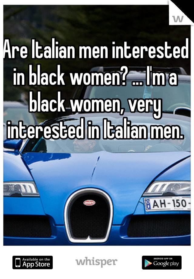 Are Italian men interested in black women? ... I'm a black women, very interested in Italian men.