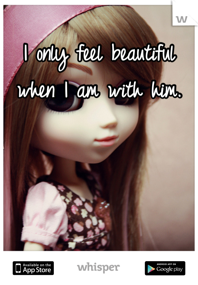 I only feel beautiful when I am with him.