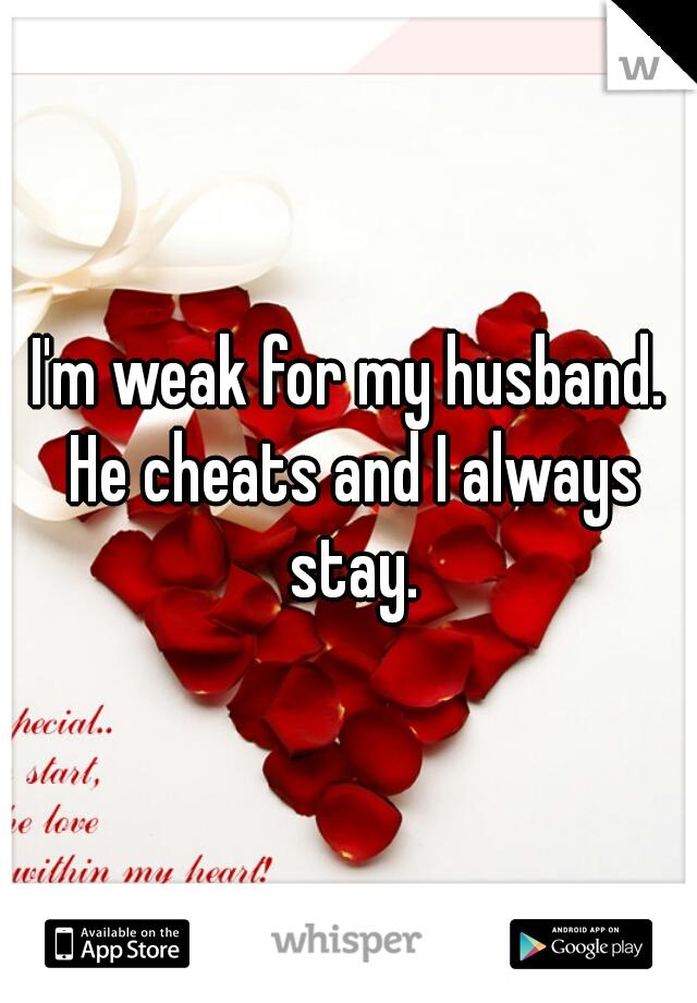 I'm weak for my husband. He cheats and I always stay.